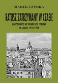 Marek Czyrka - Ratusz zatrzymany w czasie. Narodowcy we władzach Lublina w latach 1918-1939