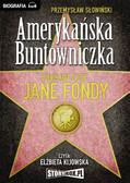 Przemysław Słowiński - Amerykańska Buntowniczka. Burzliwe życie Jane Fondy