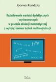 Joanna Kandzia - Kształtowanie wartości dydaktycznych i wychowawczych w procesie edukacji matematycznej z wykorzystaniem technik multimedialnych