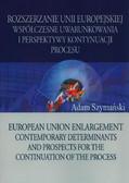 Szymański Adam - Rozszerzanie Unii Europejskiej. Współczesne uwarunkowania i perspektywy kontynuacji procesu