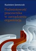 Jaremczuk Kazimierz - Podmiotowość pracownika w zarządzaniu organizacją