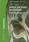 Sapolsky Robert M. - Dlaczego zebry nie mają wrzodów. Psychofizjologia stresu