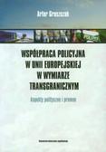 Gruszczak Artur - Współpraca policyjna w Unii Europejskiej w wymiarze transgranicznym. Aspekty polityczne i prawne