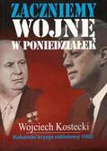 Kostecki Wojciech - Zaczniemy wojnę w poniedziałek. Kubański kryzys rakietowy 1962
