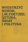 Wyostrzyć wzrok J.M. Coetzee: Sztuka, świat i polityka