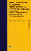 Kowalik-Bańczyk Krystyna - Prawo do obrony w unijnych postępowaniach antymonopolowych. W kierunku unifikacji standardów proceduralnych w Unii Europejskiej