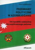 Kwiatkiewicz Piotr - Przemiany polityczne w Azerbejdżanie. Od republiki radzieckiej do współczesnego państwa