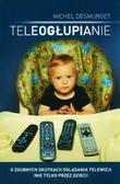 Desmurget Michel - Teleogłupianie . O zgubnych skutkach oglądania telewizji (nie tylko przez dzieci)