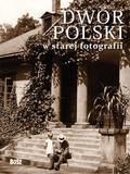 Ostrowski Jan - Dwór polski w starej fotografii (Wyd. 2012)
