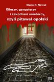 Nowak Maciej T. - Kilerzy gangsterzy i zakochani mordercy czyli pitawal opolski