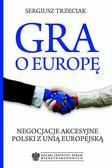 Sergiusz Trzeciak - Gra o Europę. Negocjacje akcesyjne Polski z Unią Europejską