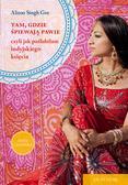 Singh Gee Alison - Tam, gdzie śpiewają pawie. czyli jak poślubiłam indyjskiego księcia