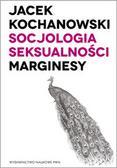 Kochanowski Jacek - Socjologia seksualności Marginesy