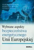 Rewizorski Marek, Rosicki Remigiusz, Ostant Witold - Wybrane aspekty bezpieczeństwa energetycznego Unii Europejskiej