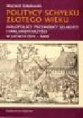 Sokołowski W. - Politycy schyłku złotego wieku. Małopolscy przywódcy szlachty i parlamentarzyści w latach 1574-1605