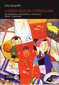 Lidia Kasarełło - Chińska kultura symboliczna. Jej współczesne metamorfozy w literaturze, teatrze i malarstwie