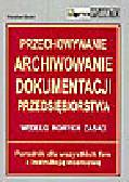 Sasin W. - Przechowywanie, archiwowanie dokumentacji przedsiębiorstwa według nowych zasad