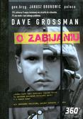 Grossman Dave - O zabijaniu. Psychologiczny koszt kształtowania gotowości do zabijania w czasach wojny i pokoju