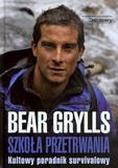 Bear Grylls - Szkoła przetrwania. Kultowy poradnik survivalowy