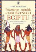 Toby Wikinson - Powstanie i upadek starożytnego Egiptu